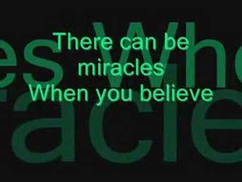When You Believe- Mariah Carey and Whitney For anyone giving up; losing hope: Miracles do exist.  My daughters a miracle. The biggest tragedy is to lose faith. To lose hope; In people, In life, and in your dreams.