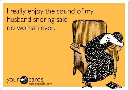 I really enjoy the sound of my husband snoring said no woman ever... Especially when you are nine months pregnant, it's 4:30 am and he's also invading your half of the bed!!!!!!! Ack!!! ;o)