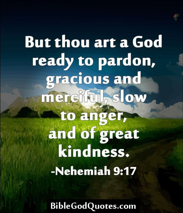 http://biblegodquotes.com/but-thou-art-a-god-ready-to-pardon/ But thou art a God ready to pardon, gracious and merciful, slow to anger, and of great kindness. -Nehemiah 9:17