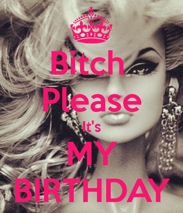 Bitch  Please It's MY BIRTHDAY