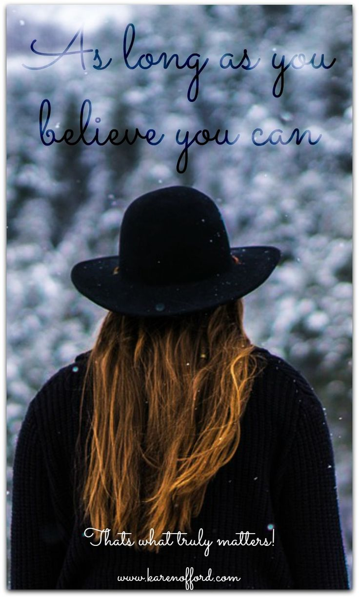 As long as you believe you can... Thats what truly matters. http://www.karenofford.com/Quotes.html#Quotes