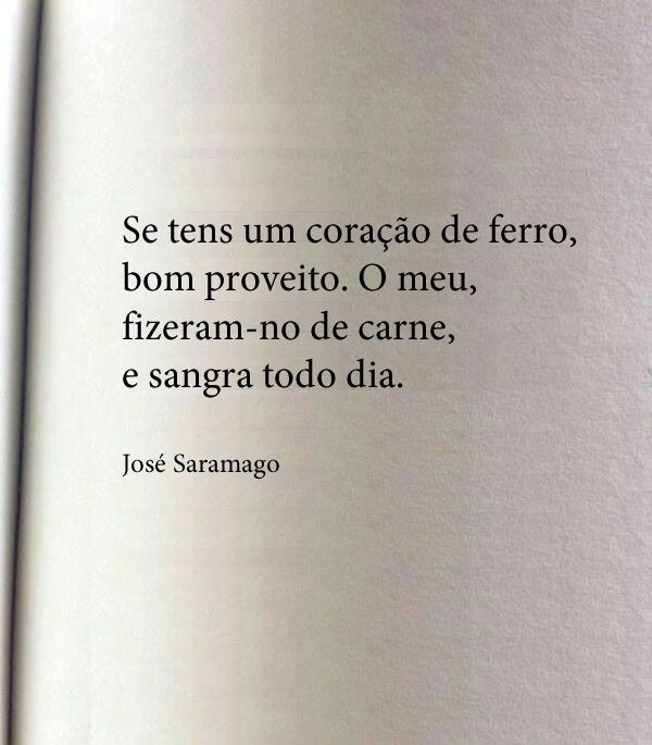 Si tienes un corazón de acero, buen provecho. El mio está hecho de carne y sangra todo el dia.  J. Saramago