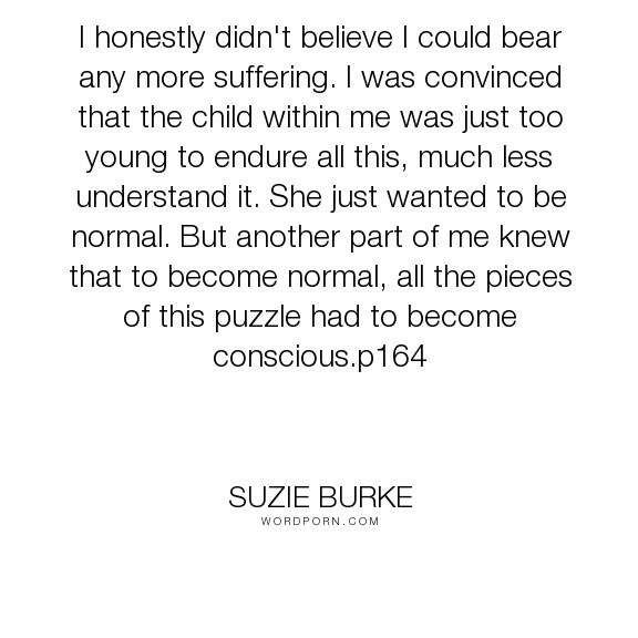 "Suzie Burke - ""I honestly didn't believe I could bear any more suffering. I was convinced that the..."". awareness, personality, dissociation, dissociative, presence, multiplicity, dissociative-identity-disorder, ritual-abuse, satanic-ritual-abuse, multiple-personality, consciosness, derealization"