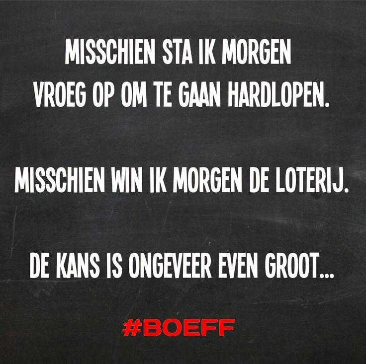 Misschien sta ik morgen vroeg op om te gaan hardlopen. Misschien win ik de loterij. De kans is ongeveer even groot... #Boeff