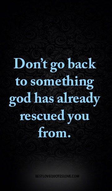Don't go back to something god has already rescued you from.