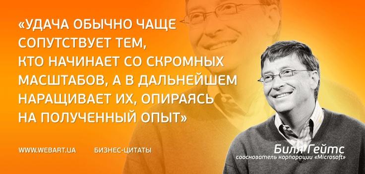 «Удача обычно чаще сопутствует тем, кто начинает со скромных масштабов, а в дальнейшем наращивает их, опираясь на полученный опыт» Билл Гейтс