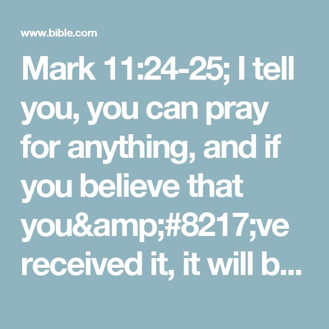 """Mark 11:24-25; I tell you, you can pray for anything, and if you believe that you've received it, it will be yours.  But when you are praying, first forgive anyone you are holding a grudge against, so that your Father in heaven will forgive your sins, too.#:25 Some manuscripts add verse 26, But if you refuse to forgive, your Father in heaven will not forgive your sins. Compare Matt 6:15."""""""