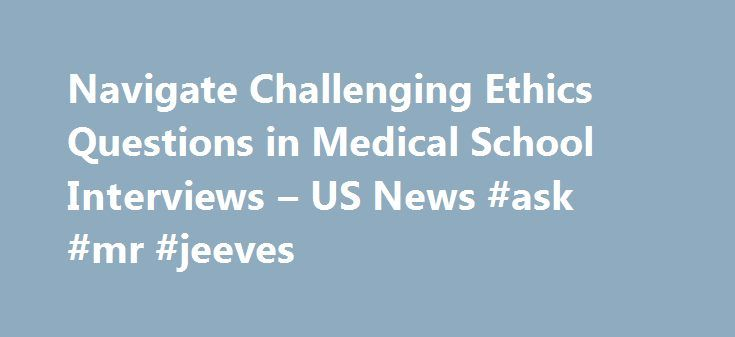 Navigate Challenging Ethics Questions in Medical School Interviews – US News #ask #mr #jeeves http://ask.remmont.com/navigate-challenging-ethics-questions-in-medical-school-interviews-us-news-ask-mr-jeeves/  #ask medical question # Navigate Challenging Ethics Questions in Medical School Interviews Students should spend time preparing to respond thoughtfully to any number of current ethical medical issues. As a prospective medical school student, you've likely prepared to answer…