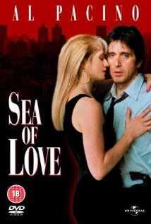 Sea of Love- mystery drama starring Pacino who is investigating murders which lead him to Ellen Barkin, to whom he's instantly attracted. Ruh roh!