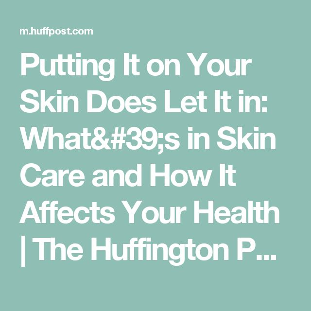Putting It on Your Skin Does Let It in: What's in Skin Care and How It Affects Your Health | The Huffington Post