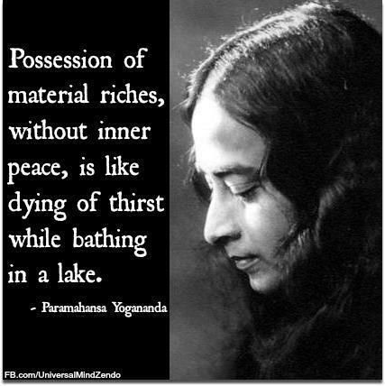 """""""Possession of material riches, without inner peace, is like dying of thirst while bathing in a lake."""" ~ Parmahansa Yogananda"""