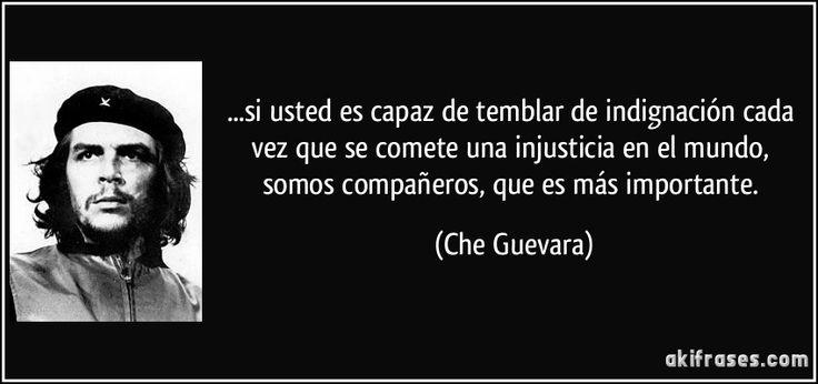 ...si usted es capaz de temblar de indignación cada vez que se comete una injusticia en el mundo, somos compañeros, que es más importante. (Che Guevara)