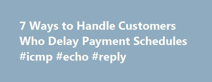 7 Ways to Handle Customers Who Delay Payment Schedules #icmp #echo #reply http://reply.remmont.com/7-ways-to-handle-customers-who-delay-payment-schedules-icmp-echo-reply/  When Your Big Customer Wants to Pay Late It's the new normal: big companies are paying their bills late, later, and latest. When economic hard times hit in 2007–2008, CFOs and finance departments felt pressure to improve their organizations' working capital positions. The longer companies could hold on to cash, the more…