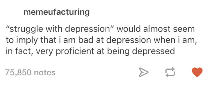 """""""Struggling with depression"""" seems to imply that I am bad at depression, when I am in fact very proficient at being depressed."""