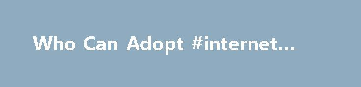 Who Can Adopt #internet #laws http://laws.nef2.com/2017/05/03/who-can-adopt-internet-laws/  #adoption laws # Who Can Adopt Many different people can be successful parents. You don't have to own your own home or meet a pre-determined income level to be eligible. Your income may come from employment, a pension or disability payments. Both members of a couple may work. Prospective parents are usually in the 25 to 50 year old range, but age requirements can be even more flexible depending on the…