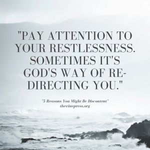 Pay attention to your restlessness.Sometimes it's god's way of re-directing you.