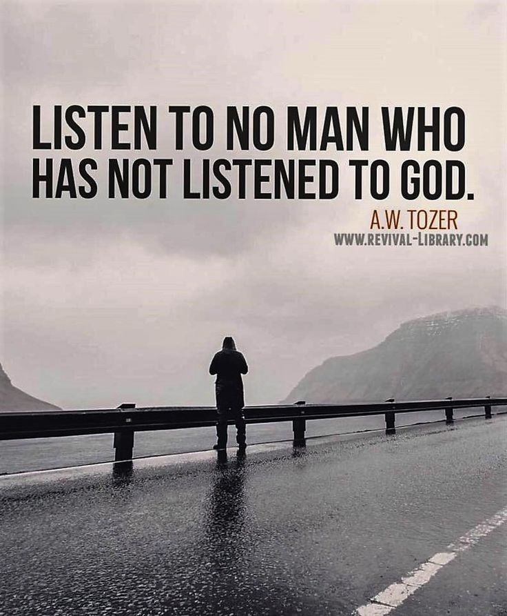 A W Tozer - listen to no man who has not listened to God.