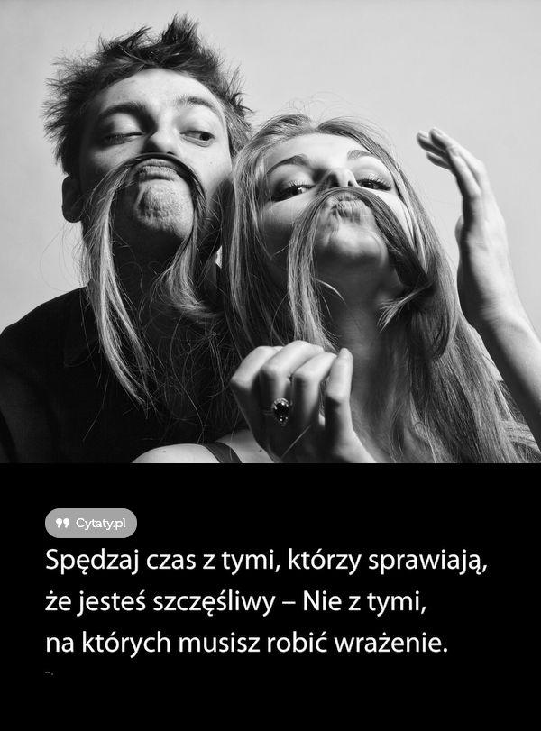 Spędzaj czas z tymi, którzy sprawiają, że jesteś szczęśliwy – Nie z tymi, na których ...