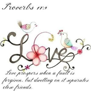 Proverbs 17:9 Love prospers when a fault is forgiven,     but dwelling on it separates close friends. by BBarbara
