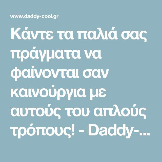 Κάντε τα παλιά σας πράγματα να φαίνονται σαν καινούργια με αυτούς του απλούς τρόπους! - Daddy-Cool.gr