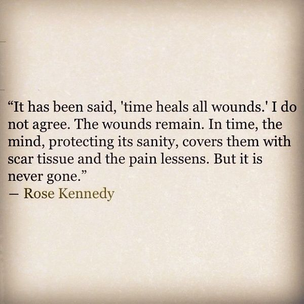 "It has been said 'time heals all wounds,"" I do not agree. The wound remains. In time, the mind, protecting its sanity, covers them with scar tissue and the pain lessens. But it is never gone. -Rose Kennedy"