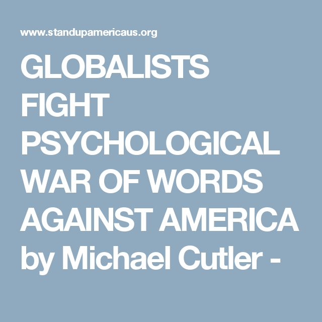 GLOBALISTS FIGHT PSYCHOLOGICAL WAR OF WORDS AGAINST AMERICA by Michael Cutler -