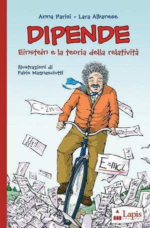 """DIPENDE. Einstein e la teoria della relatività. Di Anna Parisi e Lara Albanese, illustrazioni di Fabio Magnasciutti. Collana """"Ah, saperlo!"""". Età indicativa: dai 10 anni."""