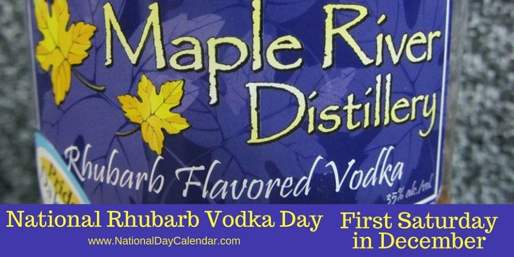 National Rhubarb Vodka Day - The registrar of National Day Calendar has designated the first Saturday in December of each year as National Rhubarb Vodka Day. Rhubarb Vodka was  originally introduced in the United States in 2010 by Maple River Distillery in historic downtown Casselton, North Dakota.  Rhubarb is a local favorite so the idea was born to infuse Rhubarb into Vodka.  The idea was an instant hit and has become a popular distilled beverage across the USA.