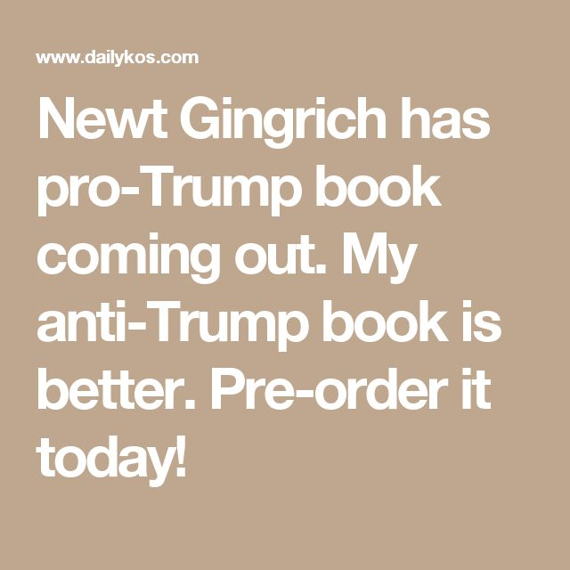Newt Gingrich has pro-Trump book coming out. My anti-Trump book is better. Pre-order it today!