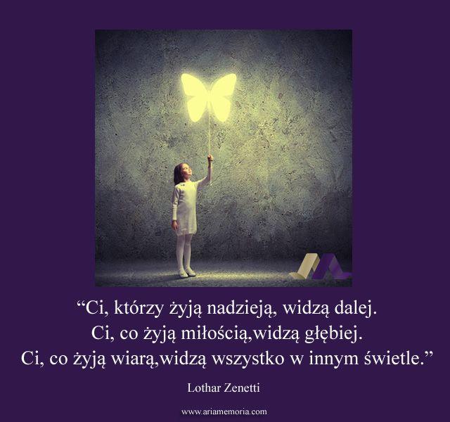 """""""Ci, którzy żyją nadzieją, widzą dalej. Ci, co żyją miłością, widzą głębiej. Ci, co żyją wiarą, widzą wszystko w innym świetle."""" -- Lothar Zenetti"""