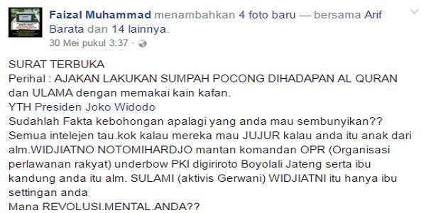 Kirim Surat Terbuka Untuk Jokowi Faizal Muhammad TANTANG Lakukan Sumpah Pocong  [PORTAL-ISLAM]Lini massa facebook kembali dibuat heboh. Seorang netizen dengan akun Faisal Muhammad membuat sebuah surat terbuka kepada Presiden RI Joko Widodo (Jokowi) dan menantang Jokowi untuk melakukan Sumpah Pocong di hadapan Al-Qur'an dan Ulama terkait asal usulnya yang diisukan sebagai anak aktivis PKI. Berikut suratnya. SURAT TERBUKA Perihal : AJAKAN LAKUKAN SUMPAH POCONG DIHADAPAN AL QURAN dan ULAMA…