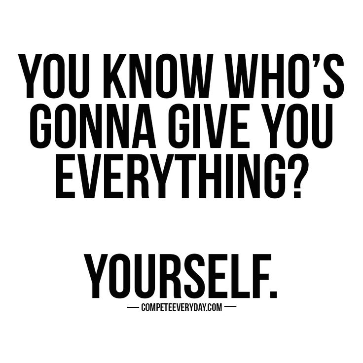 You owe it to yourself to be the best you can. Compete every day for your life.