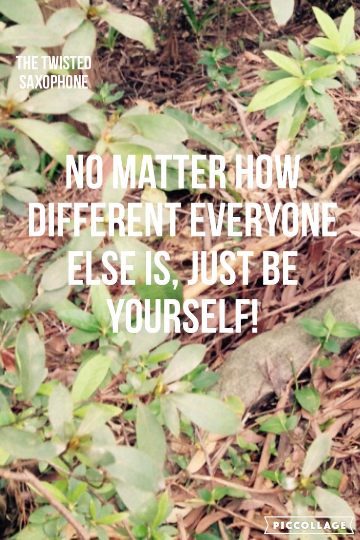 No matter how different everyone else is, just be yourself!