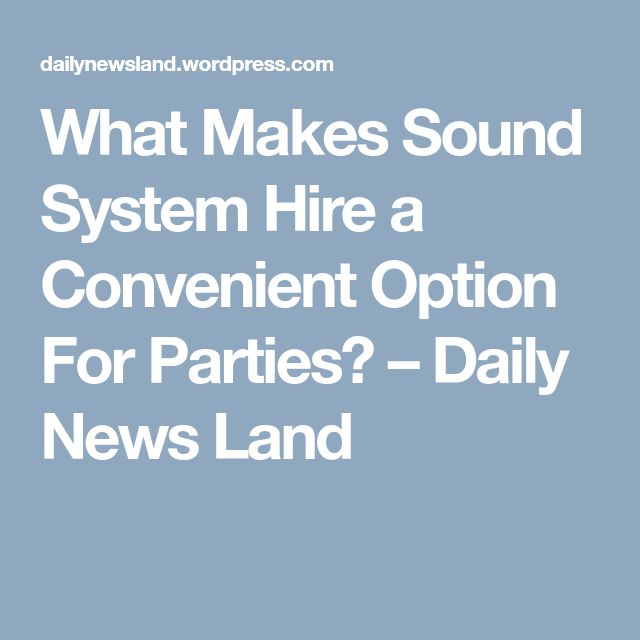 What Makes Sound System Hire a Convenient Option For Parties? – Daily News Land