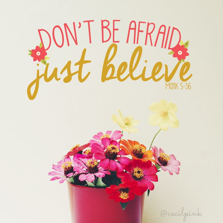 Don't Be Afraid. Just Believe. -Mark 5:36