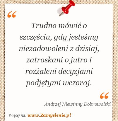 Cytat: Trudno mówić o szczęściu, gdy jesteśmy niezadowoleni z dzisiaj, zatroskani... - Zamyslenie.pl