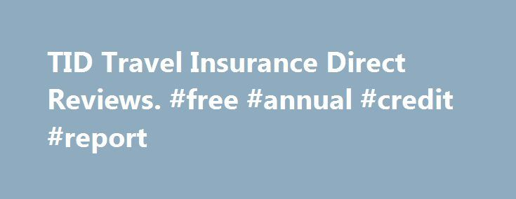 TID Travel Insurance Direct Reviews. #free #annual #credit #report http://remmont.com/tid-travel-insurance-direct-reviews-free-annual-credit-report/  #travel insurance reviews # Doesn t Cover Tour Cancellations 1 out of 5. reviewed on Nov 10, 2015 My tour operator cancelled part of my tour and then stopped replying to emails and wouldn t take phone calls. The only thing worse than buying insurance hoping you never need it is when you need it and they don Claiming process a complete nightmare…