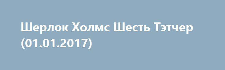 Шерлок Холмс Шесть Tэтчер (01.01.2017) http://kinofak.net/publ/drama/sherlok_kholms_shest_tehtcher_01_01_2017_hd_2/5-1-0-4853  Любители детективного сериала Шерлок Холмс три года ждали нового сезона. И вот сегодня в воскресение 1 декабря 2017 года сайт Скуки.Нет покажет первую серию 4 сезона Шерлока под названием «Шесть Тэтчер».Смотрите онлайн Шерлок Холмс «Шесть Тэтчер» 4 сезон 1 января 2017 года на портале Скуки.Нет, а также на Первом канале в 23:30 по московскому времени.В первой серии…