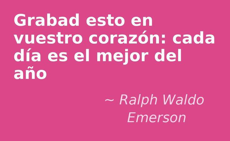 Grabad esto en vuestro corazón: cada día es el mejor del año. #RalphWaldoEmerson