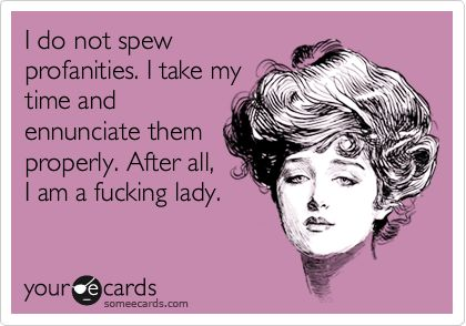 Funny Confession Ecard: I do not spew profanities. I take my time and enunciate them properly. After all, I am a fucking lady.: Already