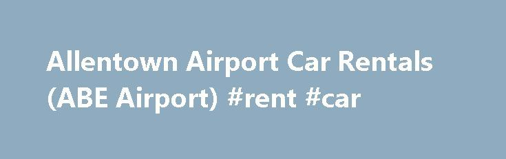 Allentown Airport Car Rentals (ABE Airport) #rent #car http://rental.nef2.com/allentown-airport-car-rentals-abe-airport-rent-car/  #car rental specials #Location Contact Information Additional Travel Information For great deals on quality Allentown airport car rentals, choose Budget Car Rental. Budget has an excellent selection of vehicles, whether you need a zippy compact or a spacious minivan for the entire family. Plus, picking up your ABE car rental couldn t be easier: all Lehigh Valley…