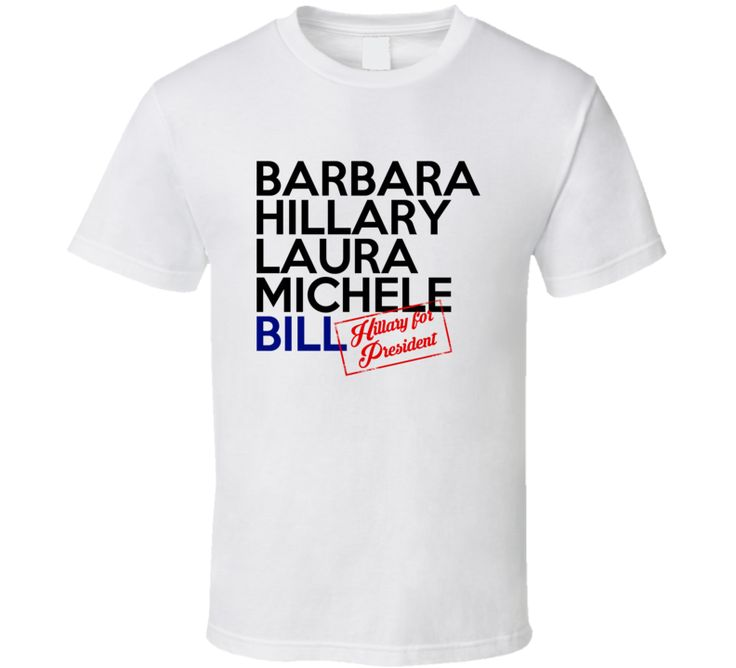 Barbara Hillary Laura Michele Bill First Ladies Clinton For President 2016 T Shirt