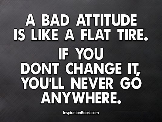 """A bad attitude is like a flat tire. If you don't change it, you'll never go anywhere."""