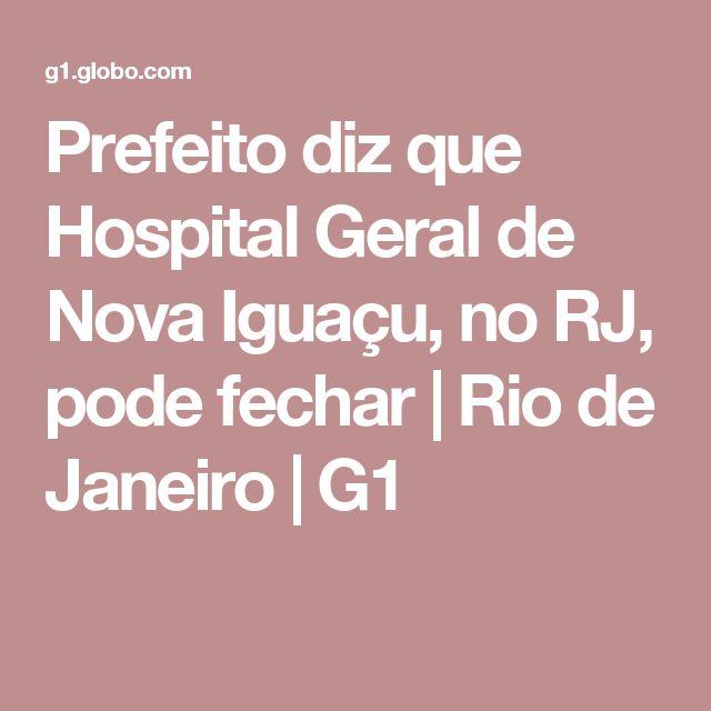 Prefeito diz que Hospital Geral de Nova Iguaçu, no RJ, pode fechar | Rio de Janeiro | G1