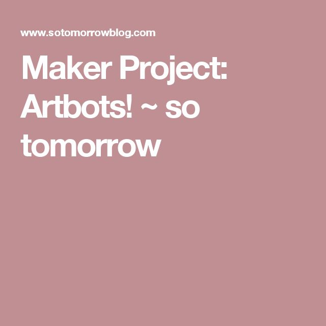 Maker Project: Artbots! ~ so tomorrow
