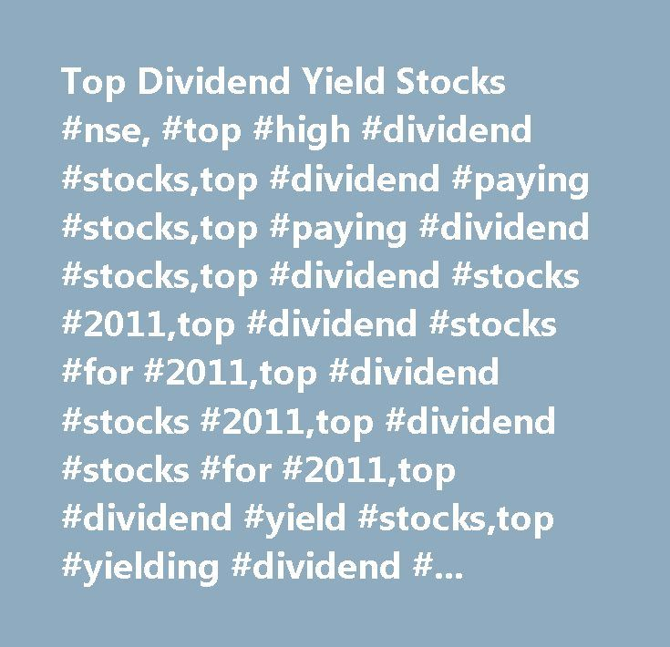 Top Dividend Yield Stocks #nse, #top #high #dividend #stocks,top #dividend #paying #stocks,top #paying #dividend #stocks,top #dividend #stocks #2011,top #dividend #stocks #for #2011,top #dividend #stocks #2011,top #dividend #stocks #for #2011,top #dividend #yield #stocks,top #yielding #dividend #stocks,top #div…