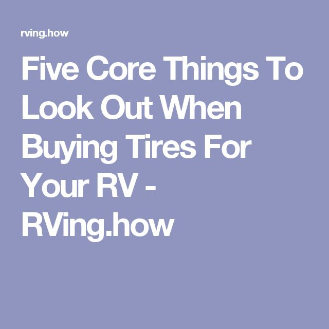 Five Core Things To Look Out When Buying Tires For Your RV - RVing.how