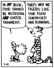 "Calvin and Hobbes QUOTE OF THE DAY (DA): In MY book food should be nutrition AND entertainment. | ""That's why we tigers like our food surprised and running."" -- Hobbes/Bill Watterson"
