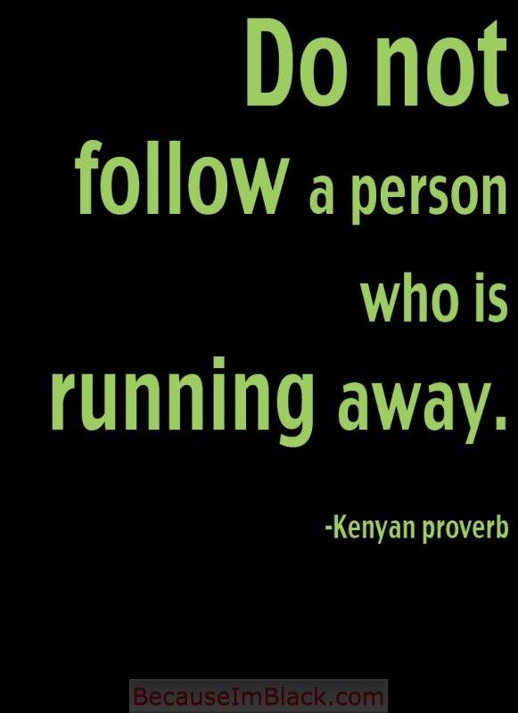 """QOTD: """"Do not follow a person who is running away."""" -Kenyan proverb"""
