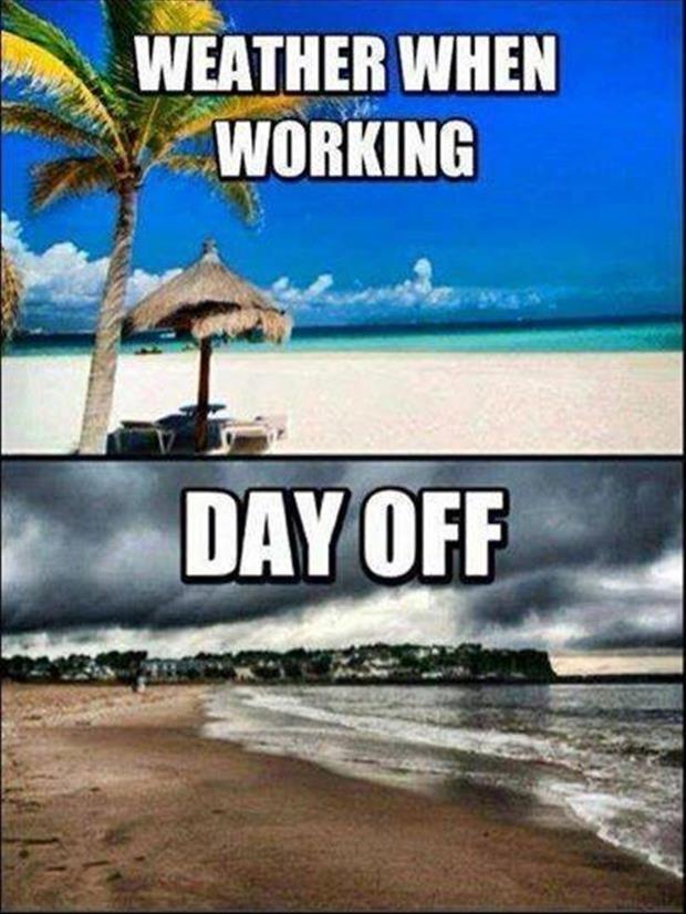 Weather when working / day off - ALWAYS - except this year when weather was mostly perfect and projects kept us in - Figures!!!